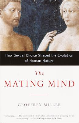 The Mating Mind: How Sexual Choice Shaped the Evolution of Human Nature - Miller, Geoffrey, MD