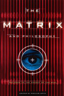 The Matrix and Philosophy: Welcome to the Desert of the Real - Irwin, William (Editor)