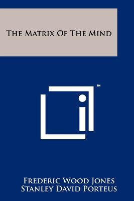 The Matrix of the Mind - Jones, Frederic Wood, and Porteus, Stanley David