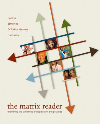 The Matrix Reader: Examining the Dynamics of Oppression and Privilege - Ferber, Abby L, Professor, and Jimenez, Christina M, Professor, and Herrera, Andrea O'Reilly