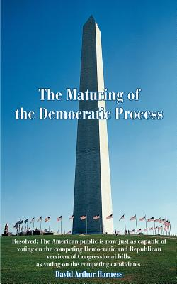 The Maturing of the Democratic Process: Resolved: The American Public Is Now Just as Capable of Voting on the Competing Democratic and Republican Versions of Congressional Bills, as Voting on the Competing Candidates - Harness, David A