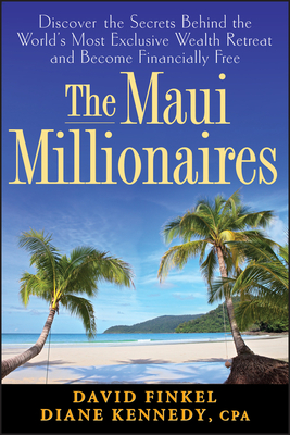 The Maui Millionaires: Discover the Secrets Behind the World's Most Exclusive Wealth Retreat and Become Financially Free - Kennedy, Diane, and Finkel, David