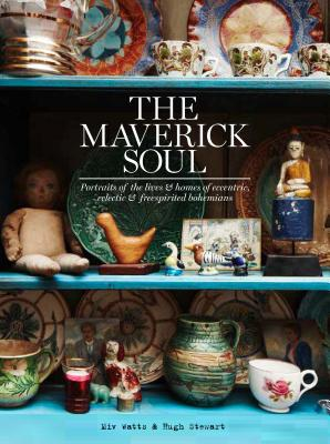 The Maverick Soul: Inside the lives & homes of eccentric, eclectic & free-spirited bohemians - Watts, Miv
