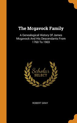 The Mcgavock Family: A Genealogical History Of James Mcgavock And His Descendants From 1760 To 1903 - Gray, Robert