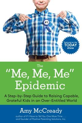 The Me, Me, Me Epidemic: A Step-By-Step Guide to Raising Capable, Grateful Kids in an Over-Entitled World - McCready, Amy