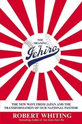 The Meaning of Ichiro: The New Wave from Japan and the Transformation of Our National Pastime - Whiting, Robert