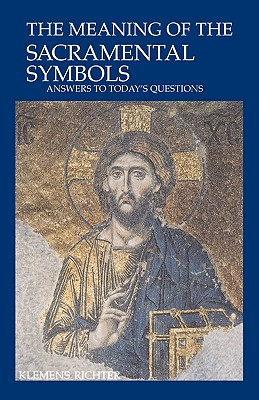 The Meaning of Sacramental Symbols: Answers to Today's Questions - Richter, Klemens, and Maloney, Linda M (Translated by)