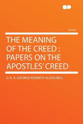The Meaning of the Creed: Papers on the Apostles' Creed - Bell, G K A