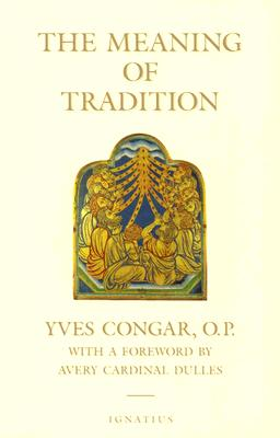 The Meaning of Tradition - Congar, Yves, Cardinal, and Woodrow, A N, and Dulles, Avery Robert Cardinal