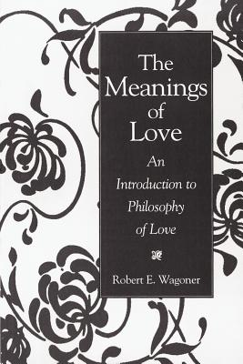 The Meanings of Love: An Introduction to Philosophy of Love - Wagoner, Robert E