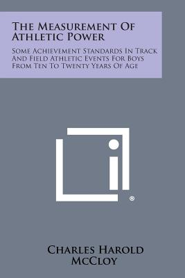 The Measurement of Athletic Power: Some Achievement Standards in Track and Field Athletic Events for Boys from Ten to Twenty Years of Age - McCloy, Charles Harold