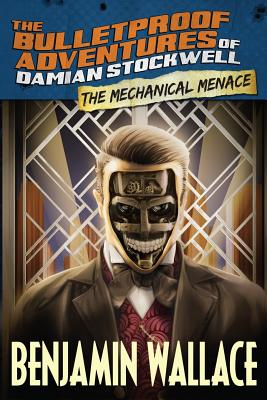 The Mechanical Menace (the Bulletproof Adventures of Damian Stockwell) - Wallace, Benjamin