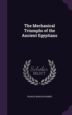 The Mechanical Triumphs of the Ancient Egyptians - Barber, Francis Morgan