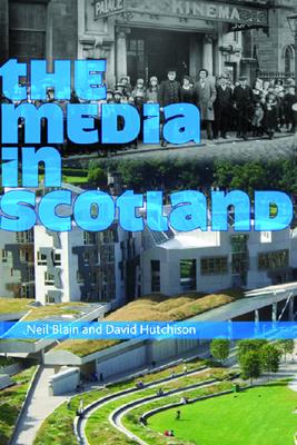 The Media in Scotland - Blain, Neil, Professor (Editor), and Hutchison, David (Editor)