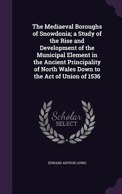 The Mediaeval Boroughs of Snowdonia; A Study of the Rise and Development of the Municipal Element in the Ancient Principality of North Wales Down to the Act of Union of 1536 - Lewis, Edward Arthur