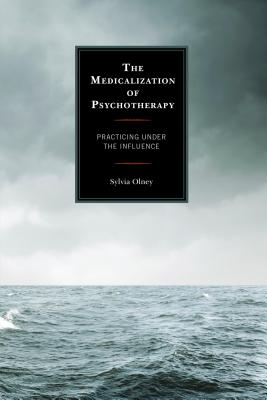 The Medicalization of Psychotherapy: Practicing Under the Influence - Olney, Sylvia