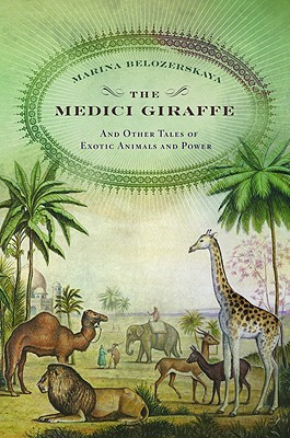 The Medici Giraffe: And Other Tales of Exotic Animals and Power - Belozerskaya, Marina