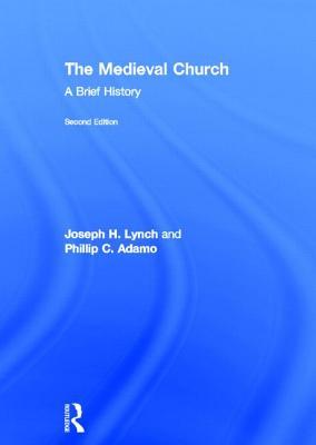 The Medieval Church: A Brief History - Lynch, Joseph H., and Adamo, Phillip C.