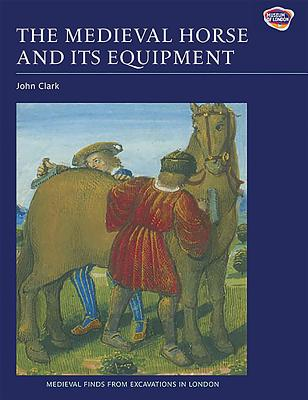 The Medieval Horse and Its Equipment, c.1150-c.1450 - Clark, John (Contributions by), and Wardle, Angela (Contributions by), and Ellis, Blanche M a (Contributions by)