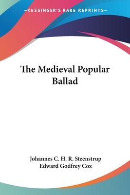 The Medieval Popular Ballad - Steenstrup, Johannes Christoffer