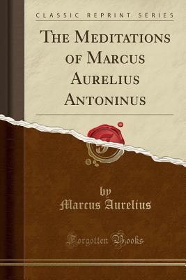 The Meditations of Marcus Aurelius Antoninus (Classic Reprint) - Aurelius, Marcus