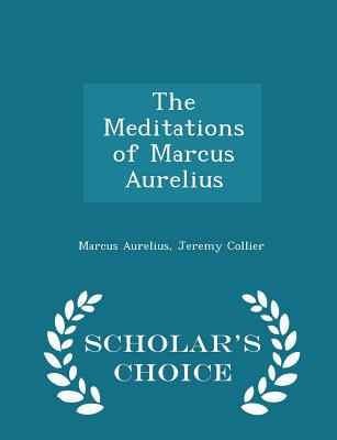 The Meditations of Marcus Aurelius - Scholar's Choice Edition - Aurelius, Marcus, and Collier, Jeremy
