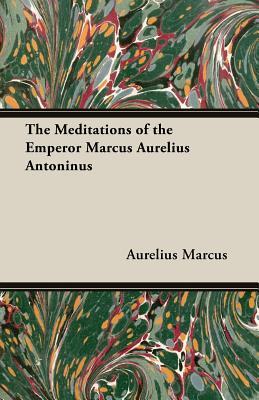The Meditations of the Emperor Marcus Aurelius Antoninus - Marcus, Aurelius, and Aurelius, Marcus