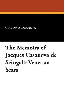 The Memoirs of Jacques Casanova de Seingalt: Venetian Years - Casanova, Giacomo, and Machen, Arthur (Translated by), and Symons, Arthur (Introduction by)
