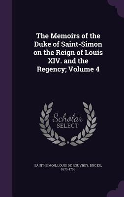 The Memoirs of the Duke of Saint-Simon on the Reign of Louis XIV. and the Regency; Volume 4 - Saint-Simon, Louis De Rouvroy Duc De (Creator)