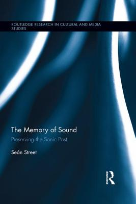 The Memory of Sound: Preserving the Sonic Past - Street, Sean