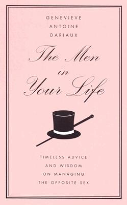 The Men in Your Life: Timeless Advice and Wisdom on Managing the Opposite Sex - Dariaux, Genevieve Antoine