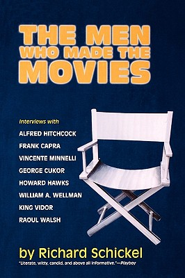 The Men Who Made the Movies: Interviews with Frank Capra, George Cukor, Howard Hawks, Alfred Hitchcock, Vincente Minnelli, King Vidor, Raoul Walsh, and William A. Wellman - Schickel, Richard