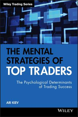The Mental Strategies of Top Traders: The Psychological Determinants of Trading Success - Kiev, Ari