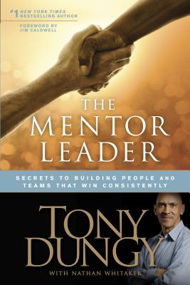 The Mentor Leader: Secrets to Building People and Teams That Win Consistently - Dungy, Tony, and Whitaker, Nathan, and Caldwell, Jim (Foreword by)
