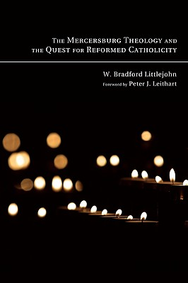 The Mercersburg Theology and the Quest for Reformed Catholicity - Littlejohn, W Bradford