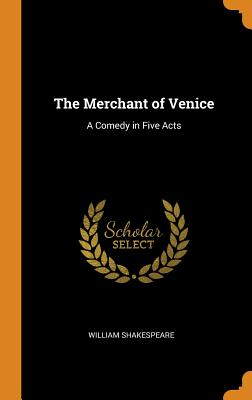 The Merchant of Venice: A Comedy in Five Acts - Shakespeare, William