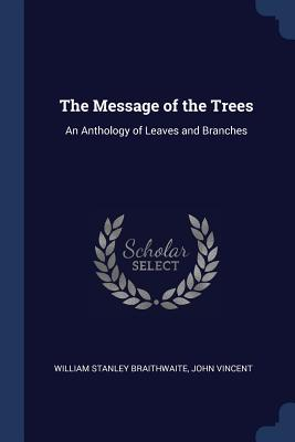 The Message of the Trees: An Anthology of Leaves and Branches - Braithwaite, William Stanley, and Vincent, John