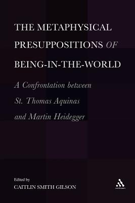 The Metaphysical Presuppositions of Being-in-the-world: A Confrontation Between St. Thomas Aquinas and Martin Heidegger - Gilson, Caitlin Smith