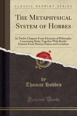 The Metaphysical System of Hobbes: In Twelve Chapters from Elements of Philosophy Concerning Body; Together with Briefer Extracts from Human Nature and Leviathan (Classic Reprint) - Hobbes, Thomas