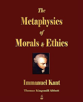 The Metaphysics of Morals and Ethics - Immanuel Kant, and Thomas Kingsmill Abbott (Translated by)