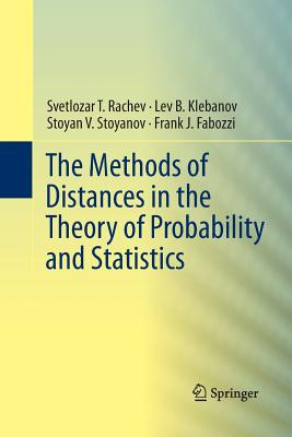The Methods of Distances in the Theory of Probability and Statistics - Rachev, Svetlozar T, and Klebanov, Lev, and Stoyanov, Stoyan V