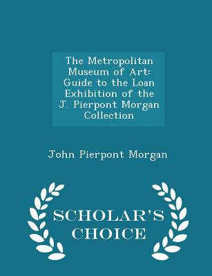 The Metropolitan Museum of Art: Guide to the Loan Exhibition of the J. Pierpont Morgan Collection - Scholar's Choice Edition - Morgan, John Pierpont