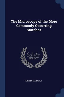 The Microscopy of the More Commonly Occurring Starches - Galt, Hugh Miller