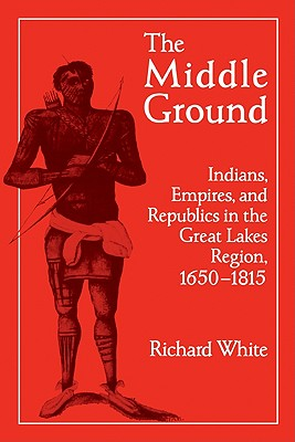The Middle Ground: Indians, Empires, and Republics in the Great Lakes Region, 1650-1815 - White, Richard