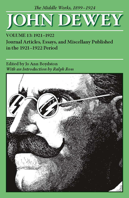 The Middle Works of John Dewey, 1899-1924, Volume 13: Journal Articles, Essays, and Miscellany Published in the 1921-1922 Period - Dewey, John