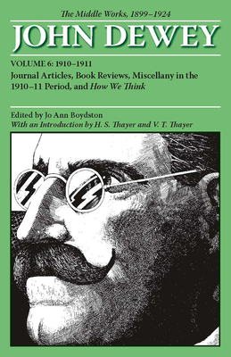 The Middle Works of John Dewey, 1899-1924, Volume 6: Journal Articles, Book Reviews, Miscellany in the 1910-1911 Period, and How We Think - Dewey, John, and Boydston, Jo Ann (Editor), and Thayer, H S (Introduction by)