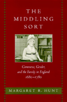 The Middling Sort: Commerce, Gender, and the Family in England 1680-1780 - Hunt, Margaret R, and Hunt, M R