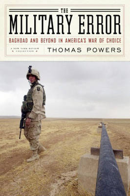 The Military Error: Baghdad and Beyond in America's War of Choice - Powers, Thomas