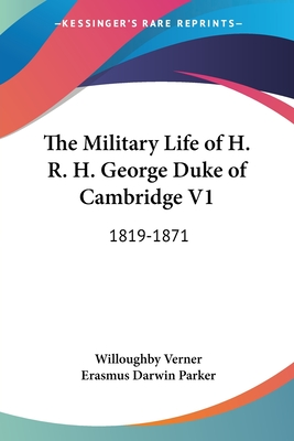 The Military Life of H. R. H. George Duke of Cambridge V1: 1819-1871 - Verner, Willoughby, and Parker, Erasmus Darwin