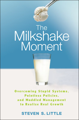 The Milkshake Moment: Overcoming Stupid Systems, Pointless Policies, and Muddled Management to Realize Real Growth - Little, Steven S